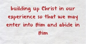 building up Christ in our experience so that we may enter into Him and abide in Him
