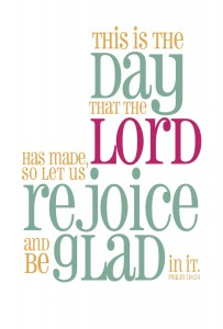 this is the day that the Lord has made, let us rejoice and be glad in it!