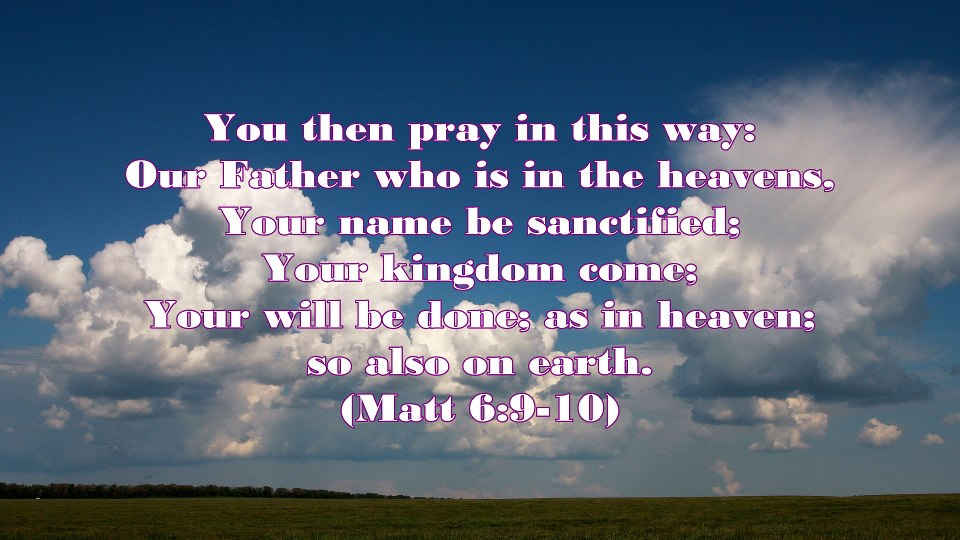 Matt. 6:9-10, You then pray in this way, Our Father who is in the heavens, Your name be sanctified, Your kingdom come, Your will be done, as in heaven so also on earth! 