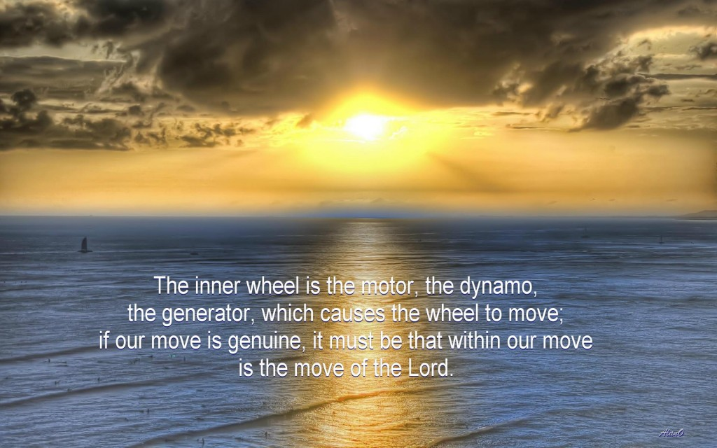 The inner wheel is the motor, the dynamo, the generator, which causes the wheel to move; if our move is genuine, it must be that within our move is the move of the Lord.