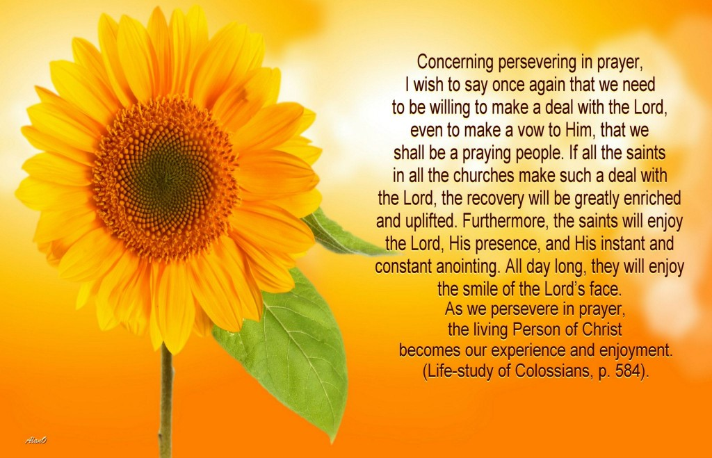 Concerning persevering in prayer, I wish to say once again that we need to be willing to make a deal with the Lord, even to make a vow to Him, that we shall be a praying people. If all the saints in all the churches make such a deal with the Lord, the recovery will be greatly enriched and uplifted. Furthermore, the saints will enjoy the Lord, His presence, and His instant and constant anointing. All day long, they will enjoy the smile on the Lord's face. As we persevere in prayer, the living person of Christ becomes our experience and enjoyment (Life-Study of Colossians, p. 584). 