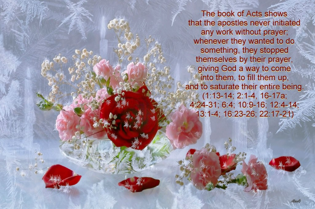 The book of Acts shows that the apostles never initiated any work without prayer; whenever they wanted to do something, they stopped themselves by their prayer, giving God a way to come into them, to fill them up, and to saturate their entire being.