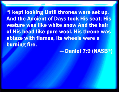 Daniel 7:9-10 says,  I watched / Until thrones were set, / And the Ancient of Days sat down. / His clothing was like white snow, / And the hair of His head was like pure wool; / His throne was flames of fire, / Its wheels, burning fire. / A stream of fire issued forth / And came out from before Him. / Thousands of thousands ministered to Him, / And ten thousands of ten thousands stood before Him. / The court of judgment sat, / And the books were opened.