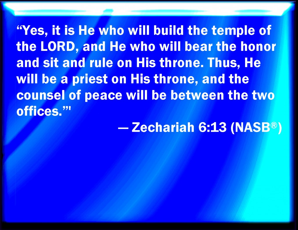 Indeed, it is He who will build the temple of Jehovah; and He will bear majesty and will sit and rule on His throne; and He will be a priest on His throne; and the counsel of peace will be between the two of them. Zechariah 6:13