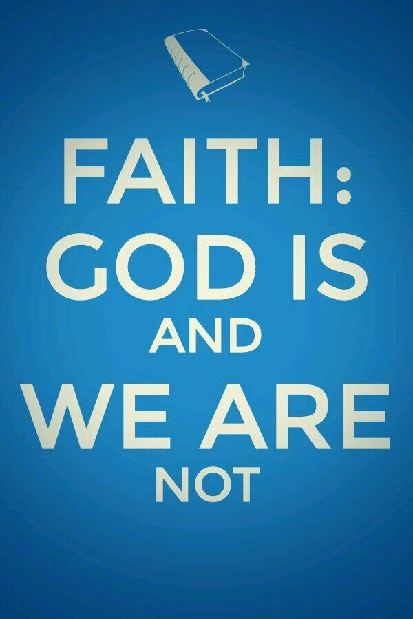 Faith is to believe that God is and we are not