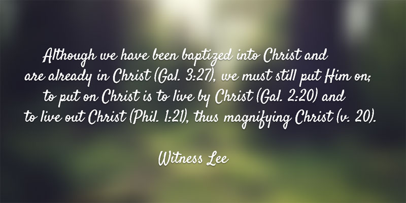 Although we have been baptized into Christ and are already in Christ (Gal. 3:27), we must still put Him on; to put on Christ is to live by Christ (Gal. 2:20) and to live out Christ (Phil. 1:21), thus magnifying Christ (v. 20). Witness Lee