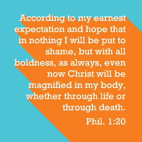 Phil. 1:20 According to my earnest expectation and hope that in nothing I will be put to shame, but with all boldness, as always, even now Christ will be magnified in my body, whether through life or through death.