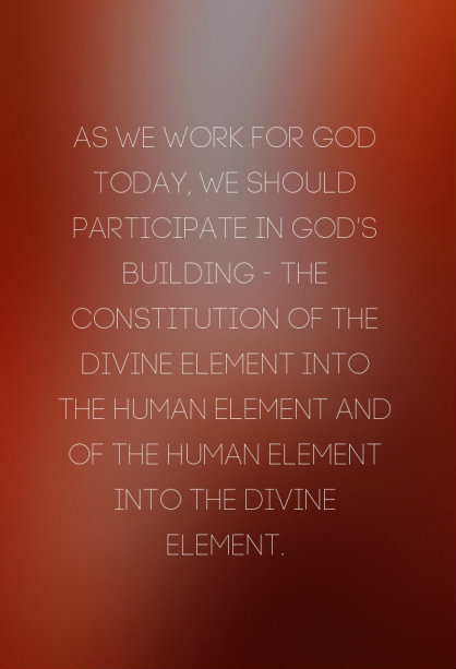 As we work for God today, we should participate in God's building — the constitution of the divine element into the human element and of the human element into the divine element.