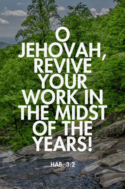 Hab. 3:2 O Jehovah, revive Your work in the midst of the years!