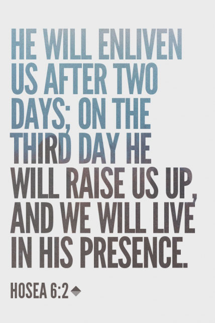 Hosea 6:2 He will enliven us after two days; on the third day He will raise us up, and we will live in His presence.