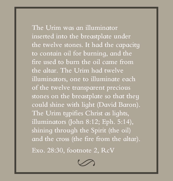 The Urim was an illuminator inserted into the breastplate under the twelve stones. It had the capacity to contain oil for burning, and the fire used to burn the oil came from the altar. The Urim had twelve illuminators, one to illuminate each of the twelve transparent precious stones on the breastplate so that they could shine with light (David Baron). The Urim typifies Christ as lights, illuminators (John 8:12; Eph. 5:14), shining through the Spirit (the oil) and the cross (the fire from the altar). (Exo. 28:30, footnote 2)