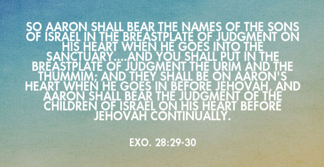 Exo. 28:29-30 So Aaron shall bear the names of the sons of Israel in the breastplate of judgment on his heart when he goes into the sanctuary....And you shall put in the breastplate of judgment the Urim and the Thummim; and they shall be on Aaron's heart when he goes in before Jehovah, and Aaron shall bear the judgment of the children of Israel on his heart before Jehovah continually.