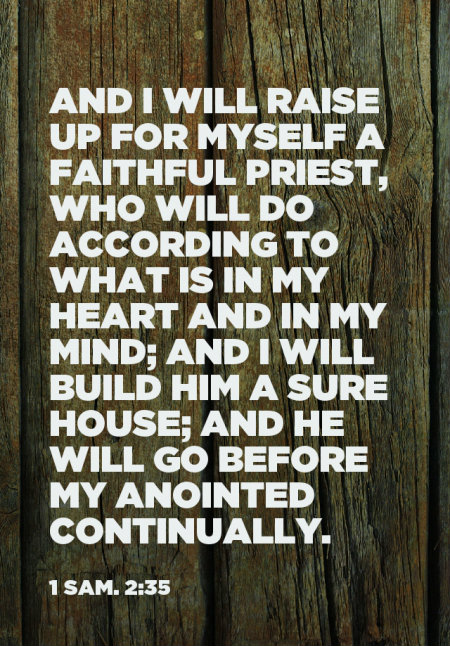 1 Sam. 2:35 And I will raise up for Myself a faithful priest, who will do according to what is in My heart and in My mind; and I will build him a sure house; and he will go before My anointed continually.