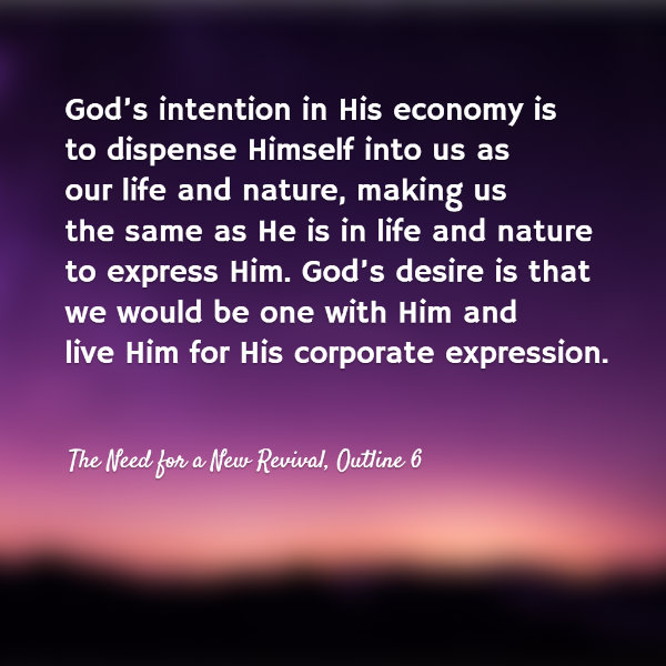 God's intention in His economy is to dispense Himself into us as our life and nature, making us the same as He is in life and nature to express Him. God's desire is that we would be one with Him and live Him for His corporate expression. The Need for a New Revival, Outline 6