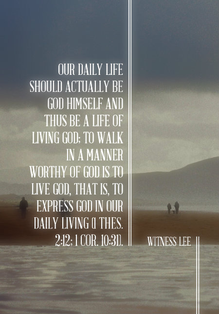 Our daily life should actually be God Himself and thus be a life of living God; to walk in a manner worthy of God is to live God, that is, to express God in our daily living (1 Thes. 2:12; 1 Cor. 10:31). Witness Lee