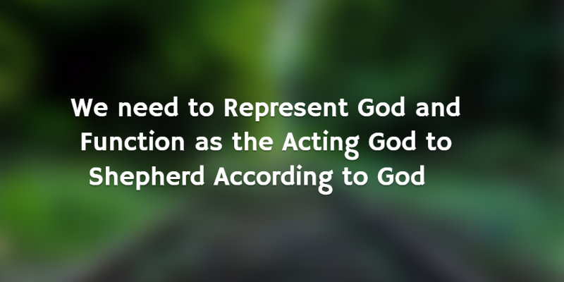 We need to Represent God and Function as the Acting God to Shepherd According to God