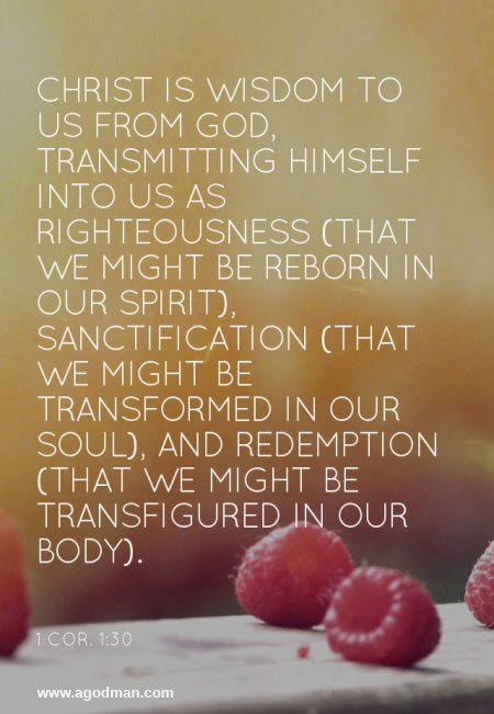 Christ is wisdom to us from God, transmitting Himself into us as righteousness (that we might be reborn in our spirit), sanctification (that we might be transformed in our soul), and redemption (that we might be transfigured in our body) (1 Cor. 1:30).