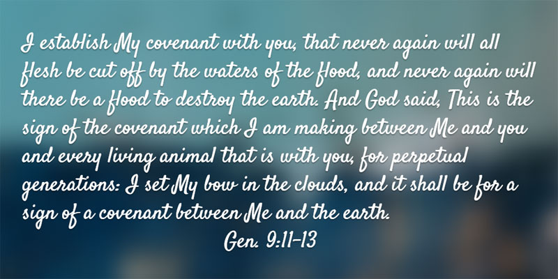 Gen. 9:11-13 ...I establish My covenant with you, that never again will all flesh be cut off by the waters of the flood, and never again will there be a flood to destroy the earth. And God said, This is the sign of the covenant which I am making between Me and you and every living animal that is with you, for perpetual generations: I set My bow in the clouds, and it shall be for a sign of a covenant between Me and the earth.