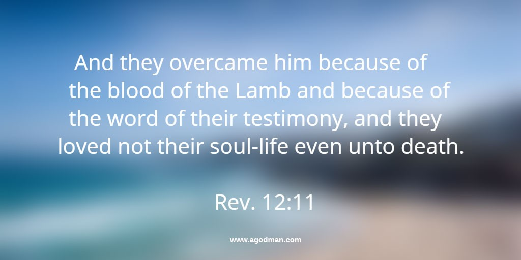 Rev. 12:11 And they overcame him because of the blood of the Lamb and because of the word of their testimony, and they loved not their soul-life even unto death.