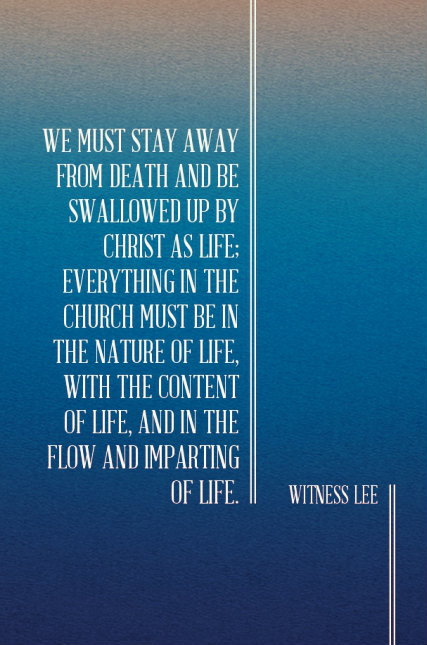 We must stay away from death and be swallowed up by Christ as life; everything in the church must be in the nature of life, with the content of life, and in the flow and imparting of life. Witness Lee