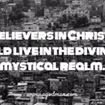 As believers in Christ, we should live in the divine and mystical realm.