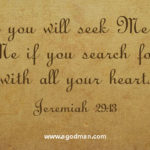 And you will seek Me and find Me if you search for Me with all your heart. Jeremiah 29:13