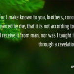 Gal. 1:11-12 For I make known to you, brothers, concerning the gospel announced by me, that it is not according to man. For neither did I receive it from man, nor was I taught it, but I received it through a revelation by Jesus Christ.