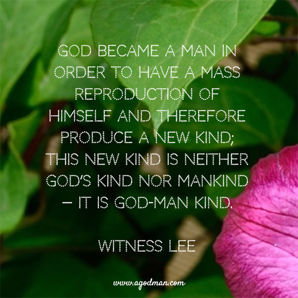 God became a man in order to have a mass reproduction of Himself and therefore produce a new kind; this new kind is neither God's kind nor mankind — it is God-man kind. Witness Lee
