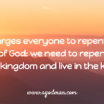 God charges everyone to repent for the kingdom of God: we need to repent to enter into the kingdom and live in the kingdom.