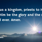 Rev. 1:6 And made us a kingdom, priests to His God and Father, to Him be the glory and the might forever and ever. Amen.