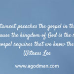 The New Testament preaches the gospel in the way of the kingdom; because the kingdom of God is the real gospel, to know the gospel requires that we know the kingdom. Witness Lee