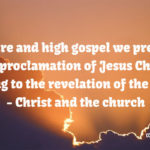 The pure and high gospel we preach is the proclamation of Jesus Christ according to the revelation of the mystery - Christ and the church