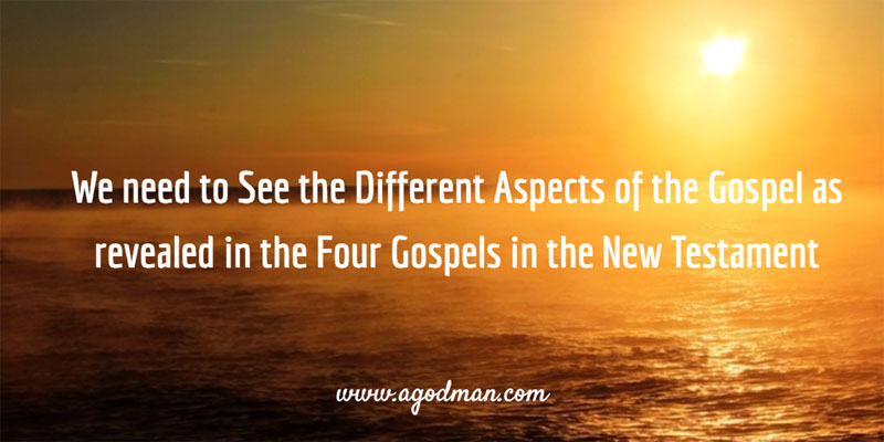We need to See the Different Aspects of the Gospel as revealed in the Four Gospels in the New Testament