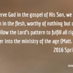In order to serve God in the gospel of His Son, we need to see that we are men in the flesh, worthy of nothing but death and burial; this is to follow the Lord's pattern to fulfill all righteousness and enter into the ministry of the age (Matt. 3:13-17; 21:32). 2016 Spring ITERO, msg. 3