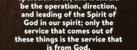 The source of our service should be God, it should be the spirit, it should be God's operation in us, and it should be the operation, direction, and leading of the Spirit of God in our spirit; only the service that comes out of these things is the service that is from God. Witness Lee