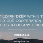 We must learn deep within that God wants only our cooperation; He does not need us to do anything for Him. Witness Lee