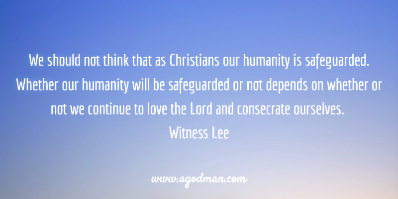 We should not think that as Christians our humanity is safeguarded. Whether our humanity will be safeguarded or not depends on whether or not we continue to love the Lord and consecrate ourselves. Witness Lee