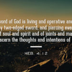 Heb. 4:12 For the word of God is living and operative and sharper than any two-edged sword, and piercing even to the dividing of soul and spirit and of joints and marrow, and able to discern the thoughts and intentions of the heart.