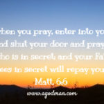 Matt. 6:6 But you, when you pray, enter into your private room, and shut your door and pray to your Father who is in secret; and your Father who sees in secret will repay you.