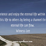 We need to experience and enjoy the eternal life within us, and we need to minister this life to others by being a channel through which eternal life can flow. Witness Lee