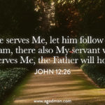 John 12:26 If anyone serves Me, let him follow Me; and where I am, there also My servant will be. If anyone serves Me, the Father will honor him.