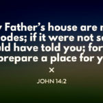 John 14:2 In My Father's house are many abodes; if it were not so, I would have told you; for I go to prepare a place for you.