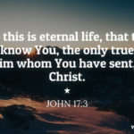 John 17:3 And this is eternal life, that they may know You, the only true God, and Him whom You have sent, Jesus Christ.