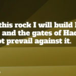 Matt. 16:18 ...Upon this rock I will build My church, and the gates of Hades shall not prevail against it.