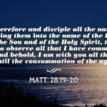 Matt. 28:19-20 Go therefore and disciple all the nations, baptizing them into the name of the Father and of the Son and of the Holy Spirit, teaching them to observe all that I have commanded you. And behold, I am with you all the days until the consummation of the age.