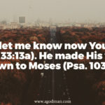 Please let me know now Your ways (Exo. 33:13a). He made His ways known to Moses (Psa. 103:7a).
