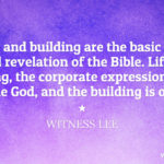 Life and building are the basic and central revelation of the Bible. Life is for building, the corporate expression of the Triune God, and the building is of life. Witness Lee