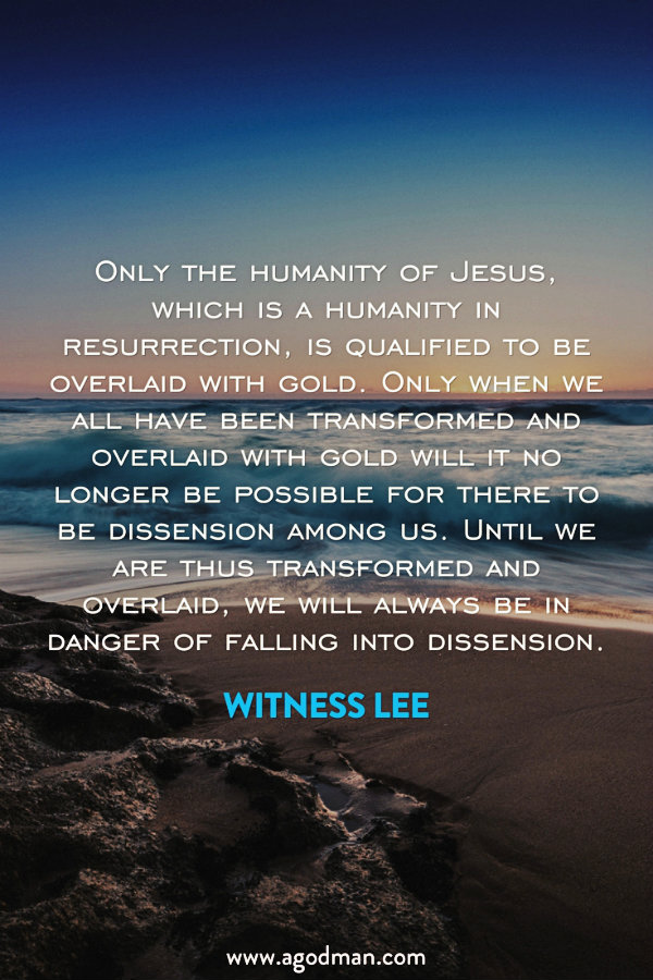 Only the humanity of Jesus, which is a humanity in resurrection, is qualified to be overlaid with gold. Only when we all have been transformed and overlaid with gold will it no longer be possible for there to be dissension among us. Until we are thus transformed and overlaid, we will always be in danger of falling into dissension. Witness Lee
