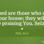 Psa. 84:4 Blessed are those who dwell in Your house; they will yet be praising You. Selah.