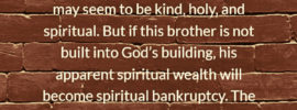 True spirituality is a matter of the building. Without the building, the spiritual house, there is no sanctification, spirituality, or spiritual power. A certain brother may seem to be kind, holy, and spiritual. But if this brother is not built into God's building, his apparent spiritual wealth will become spiritual bankruptcy. The reason for such a condition is that without the building there is no protection or covering. Witness Lee